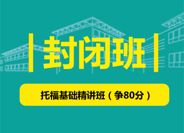封闭班-托福基础精讲班(争80分)(4-6人班)