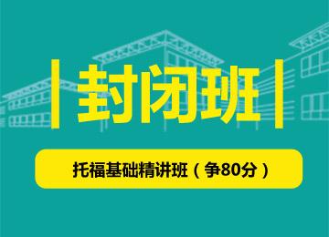 封闭班-托福基础精讲班(争80分)(25-30人班)